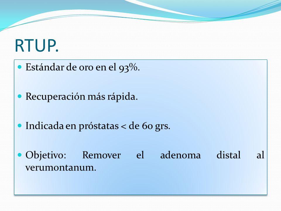 RTUP. Estándar de oro en el 93%. Recuperación más rápida. Indicada en próstatas < de 60 grs. Objetivo: Remover el adenoma distal al verumontanum. Está