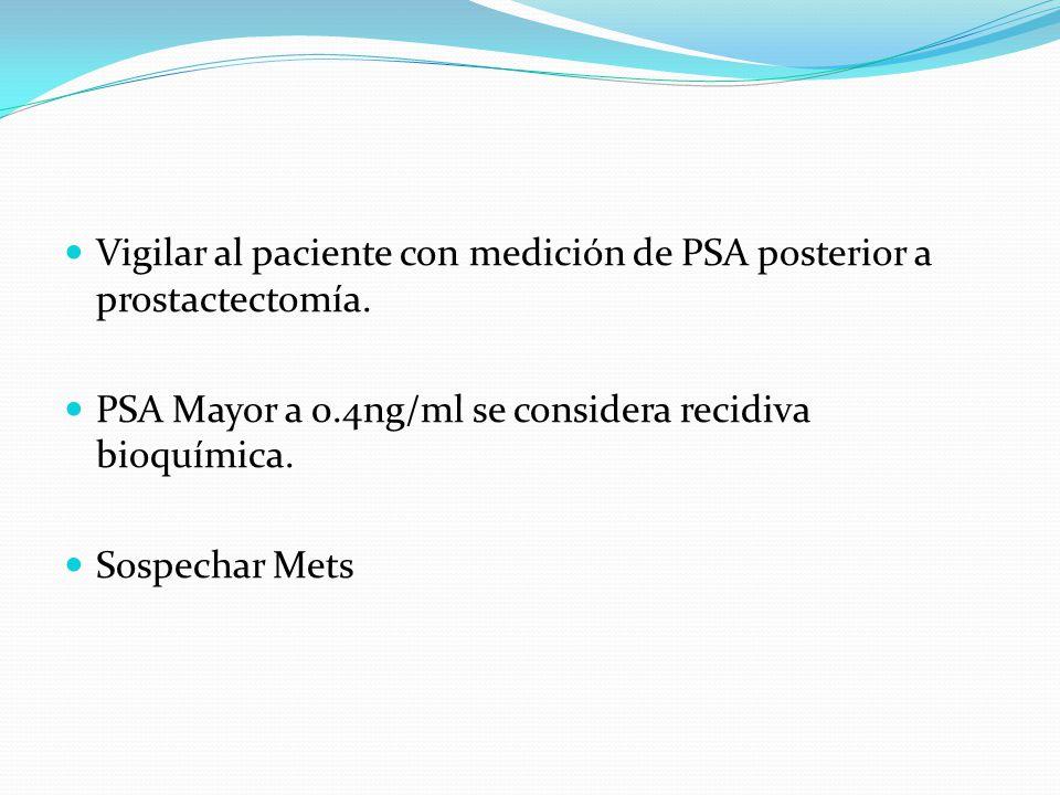 Vigilar al paciente con medición de PSA posterior a prostactectomía. PSA Mayor a 0.4ng/ml se considera recidiva bioquímica. Sospechar Mets