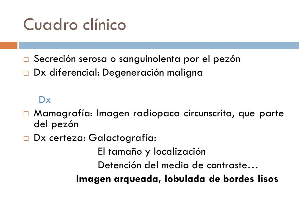 Cuadro clínico Secreción serosa o sanguinolenta por el pezón Dx diferencial: Degeneración maligna Dx Mamografía: Imagen radiopaca circunscrita, que parte del pezón Dx certeza: Galactografía: El tamaño y localización Detención del medio de contraste… Imagen arqueada, lobulada de bordes lisos