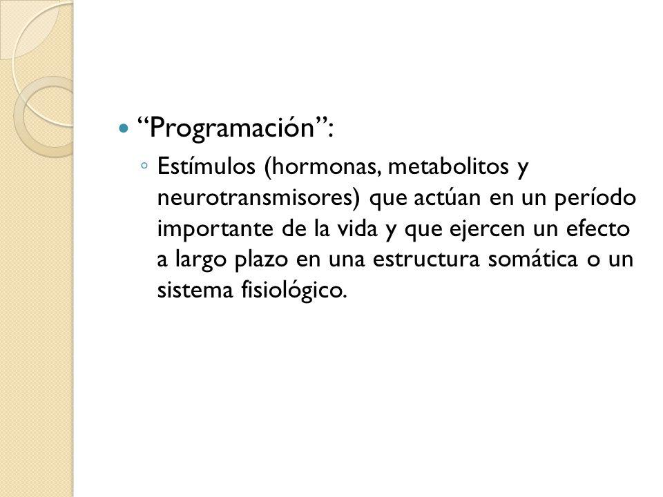 Programación: Estímulos (hormonas, metabolitos y neurotransmisores) que actúan en un período importante de la vida y que ejercen un efecto a largo pla