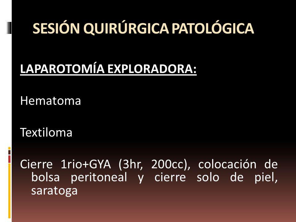 SESIÓN QUIRÚRGICA PATOLÓGICA LAPAROTOMÍA EXPLORADORA: Hematoma Textiloma Cierre 1rio+GYA (3hr, 200cc), colocación de bolsa peritoneal y cierre solo de piel, saratoga