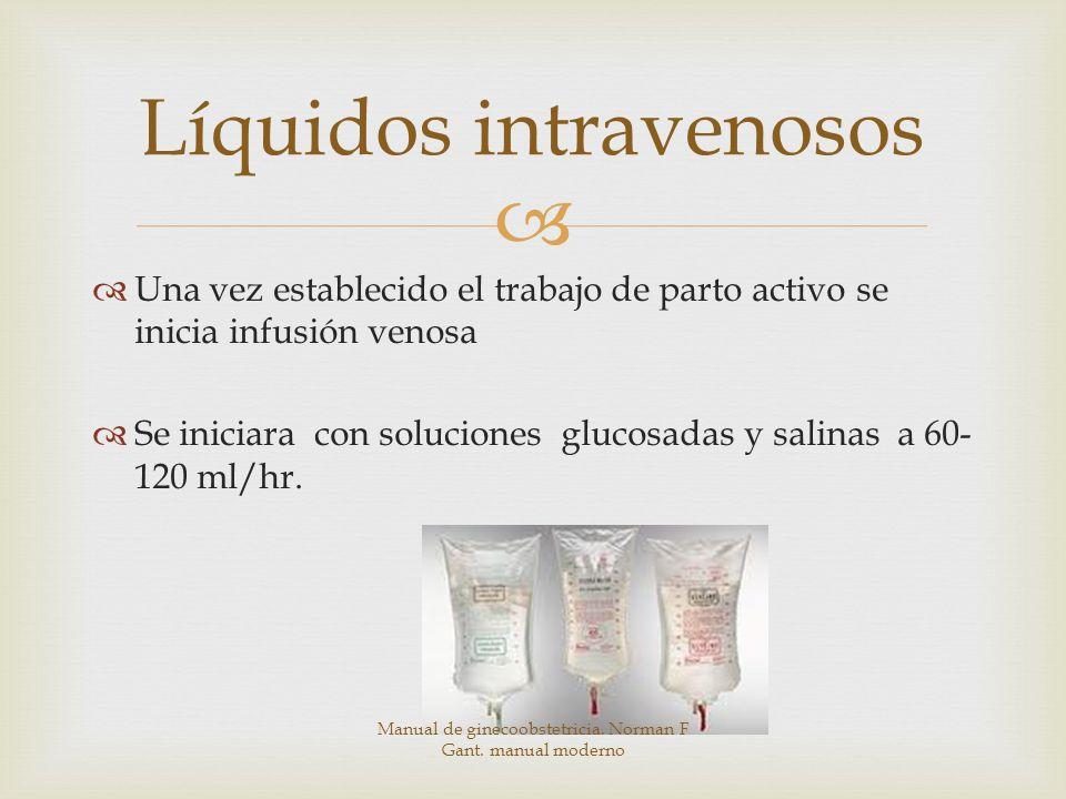 Una vez establecido el trabajo de parto activo se inicia infusión venosa Se iniciara con soluciones glucosadas y salinas a 60- 120 ml/hr.