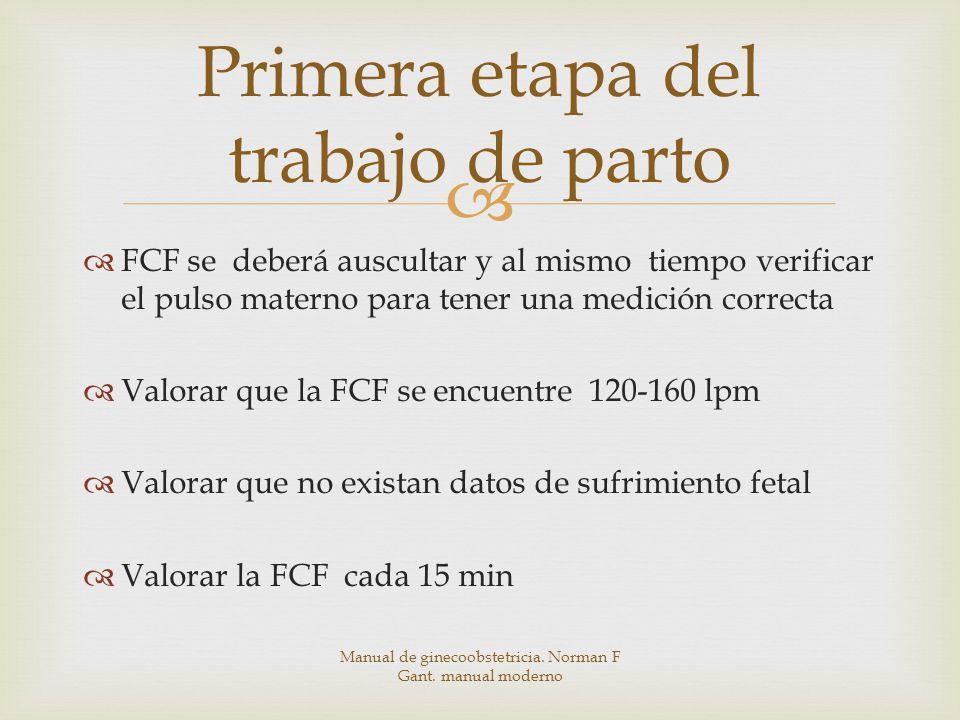 FCF se deberá auscultar y al mismo tiempo verificar el pulso materno para tener una medición correcta Valorar que la FCF se encuentre 120-160 lpm Valorar que no existan datos de sufrimiento fetal Valorar la FCF cada 15 min Primera etapa del trabajo de parto Manual de ginecoobstetricia.