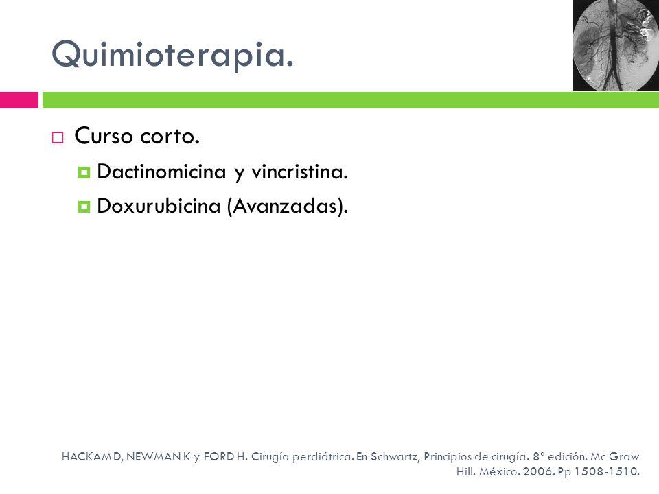 Quimioterapia. Curso corto. Dactinomicina y vincristina. Doxurubicina (Avanzadas). HACKAM D, NEWMAN K y FORD H. Cirugía perdiátrica. En Schwartz, Prin
