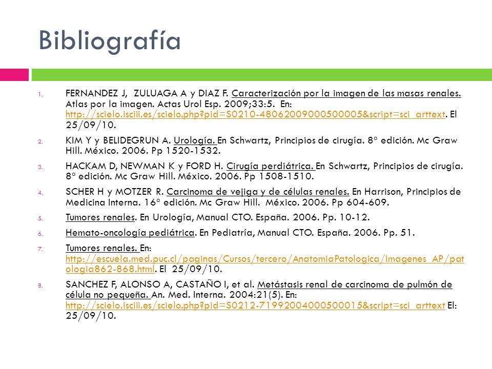 Bibliografía 1. FERNANDEZ J, ZULUAGA A y DIAZ F. Caracterización por la imagen de las masas renales. Atlas por la imagen. Actas Urol Esp. 2009;33:5. E