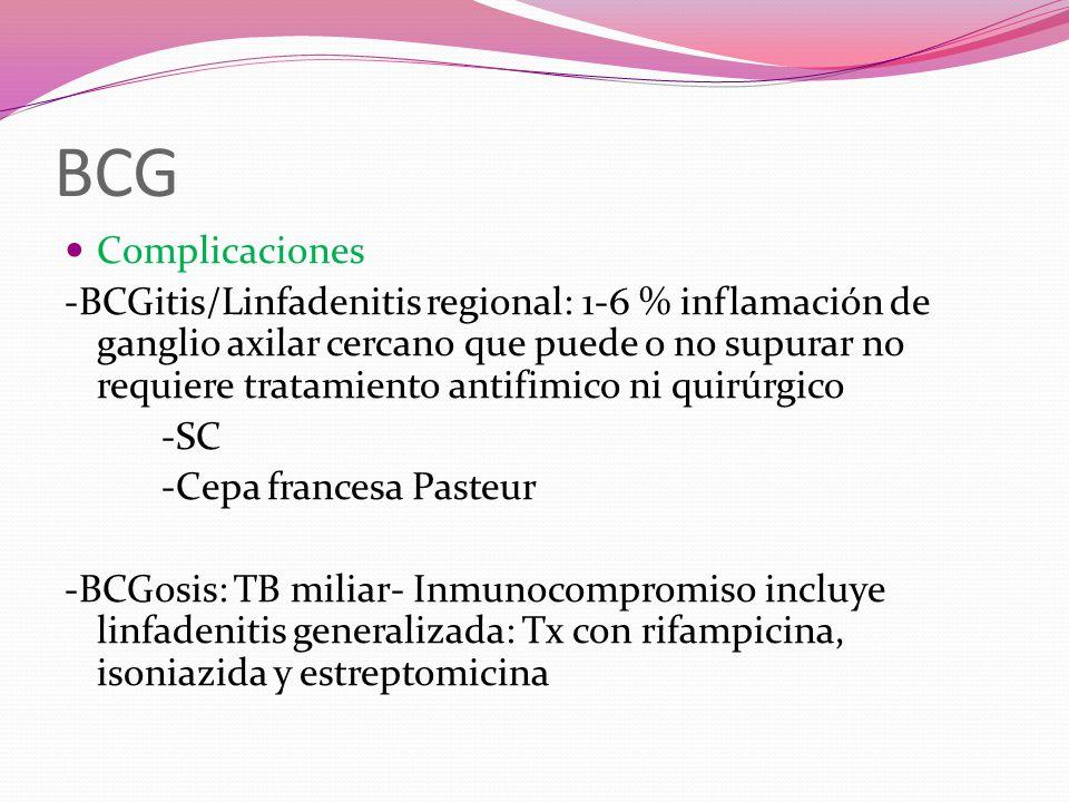 BCG Complicaciones -BCGitis/Linfadenitis regional: 1-6 % inflamación de ganglio axilar cercano que puede o no supurar no requiere tratamiento antifimico ni quirúrgico -SC -Cepa francesa Pasteur -BCGosis: TB miliar- Inmunocompromiso incluye linfadenitis generalizada: Tx con rifampicina, isoniazida y estreptomicina