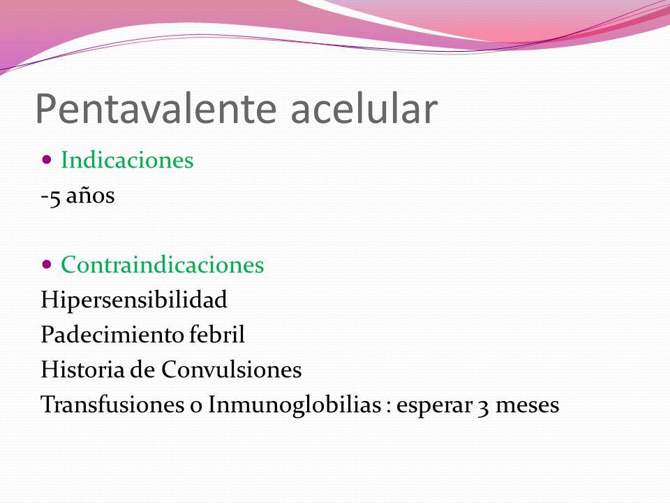 Pentavalente acelular Indicaciones -5 años Contraindicaciones Hipersensibilidad Padecimiento febril Historia de Convulsiones Transfusiones o Inmunoglo