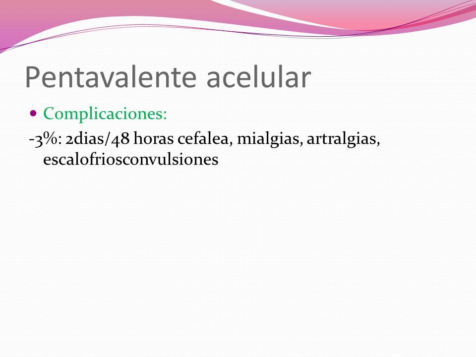 Pentavalente acelular Complicaciones: -3%: 2dias/48 horas cefalea, mialgias, artralgias, escalofriosconvulsiones