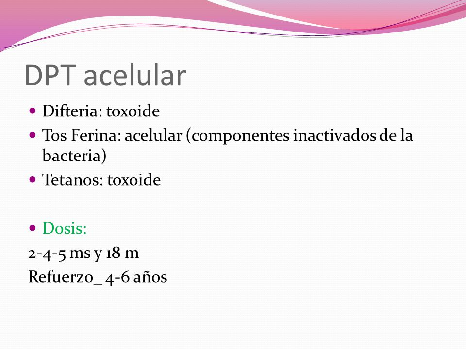 DPT acelular Difteria: toxoide Tos Ferina: acelular (componentes inactivados de la bacteria) Tetanos: toxoide Dosis: 2-4-5 ms y 18 m Refuerzo_ 4-6 año