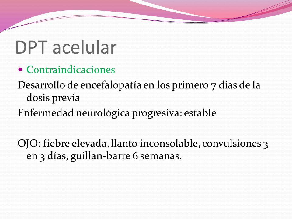 DPT acelular Contraindicaciones Desarrollo de encefalopatía en los primero 7 días de la dosis previa Enfermedad neurológica progresiva: estable OJO: fiebre elevada, llanto inconsolable, convulsiones 3 en 3 días, guillan-barre 6 semanas.
