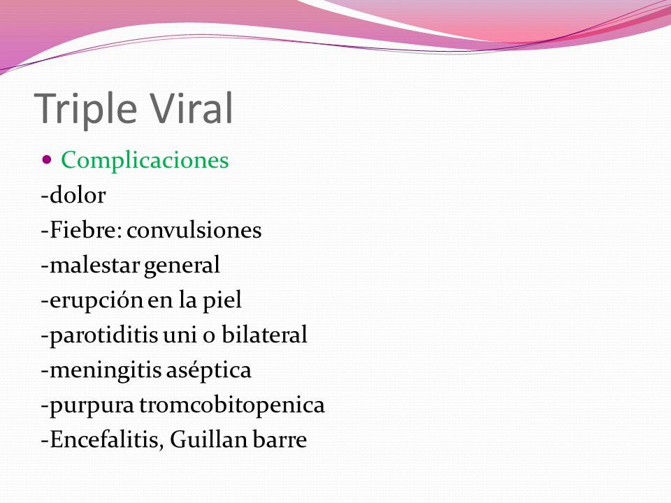Triple Viral Complicaciones -dolor -Fiebre: convulsiones -malestar general -erupción en la piel -parotiditis uni o bilateral -meningitis aséptica -purpura tromcobitopenica -Encefalitis, Guillan barre