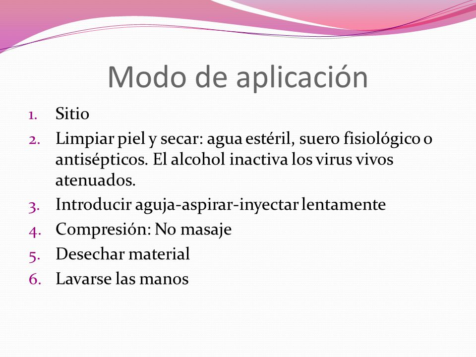 Modo de aplicación 1. Sitio 2. Limpiar piel y secar: agua estéril, suero fisiológico o antisépticos. El alcohol inactiva los virus vivos atenuados. 3.