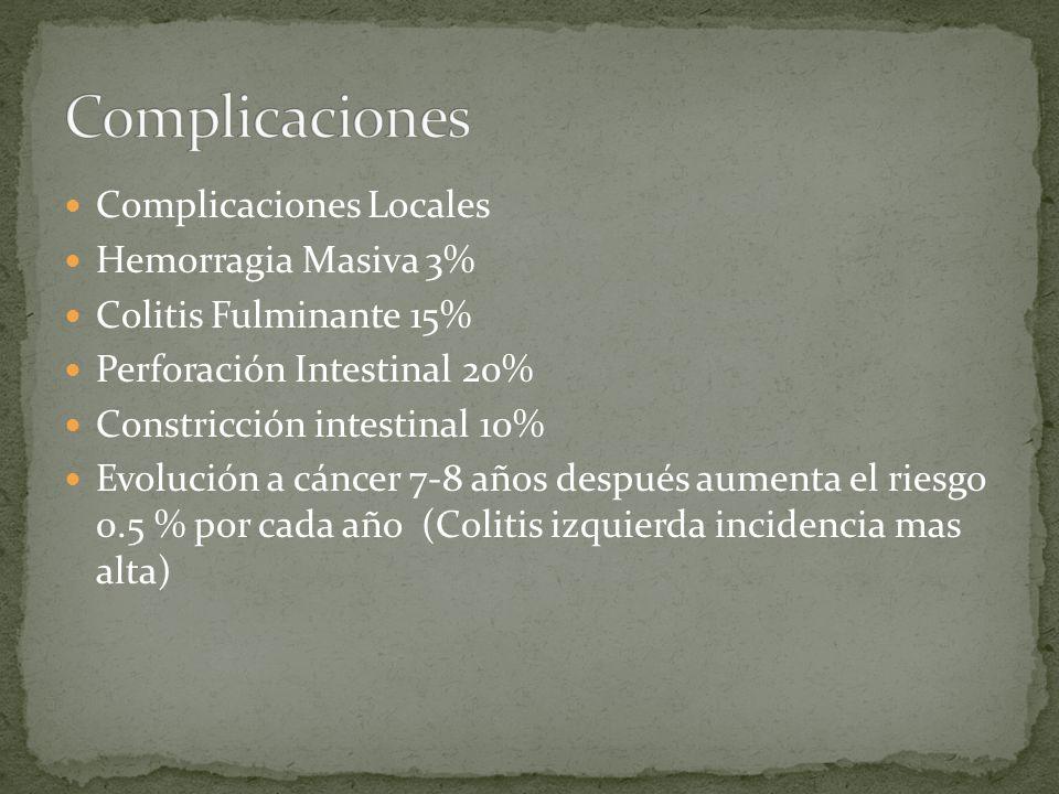 Complicaciones Locales Hemorragia Masiva 3% Colitis Fulminante 15% Perforación Intestinal 20% Constricción intestinal 10% Evolución a cáncer 7-8 años después aumenta el riesgo 0.5 % por cada año (Colitis izquierda incidencia mas alta)