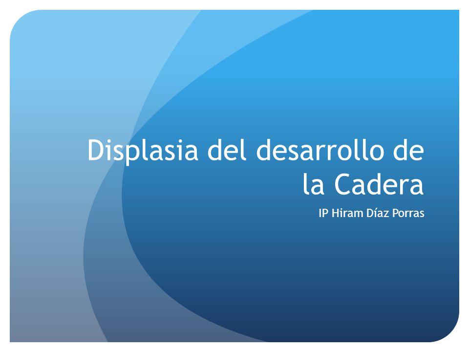 Displasia del desarrollo de la Cadera IP Hiram Díaz Porras