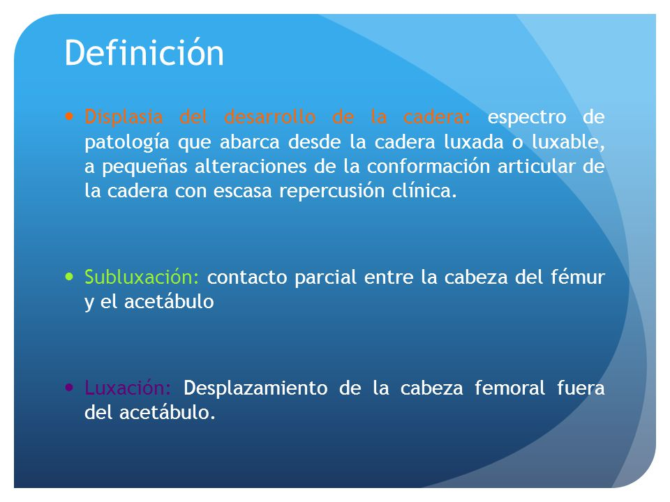 Definición Displasia del desarrollo de la cadera: espectro de patología que abarca desde la cadera luxada o luxable, a pequeñas alteraciones de la con