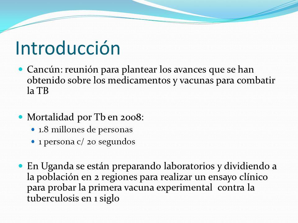 Introducción Cancún: reunión para plantear los avances que se han obtenido sobre los medicamentos y vacunas para combatir la TB Mortalidad por Tb en 2008: 1.8 millones de personas 1 persona c/ 20 segundos En Uganda se están preparando laboratorios y dividiendo a la población en 2 regiones para realizar un ensayo clínico para probar la primera vacuna experimental contra la tuberculosis en 1 siglo