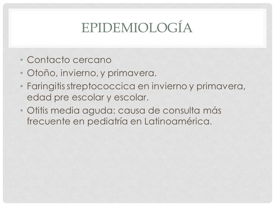 EPIDEMIOLOGÍA Contacto cercano Otoño, invierno, y primavera. Faringitis streptococcica en invierno y primavera, edad pre escolar y escolar. Otitis med
