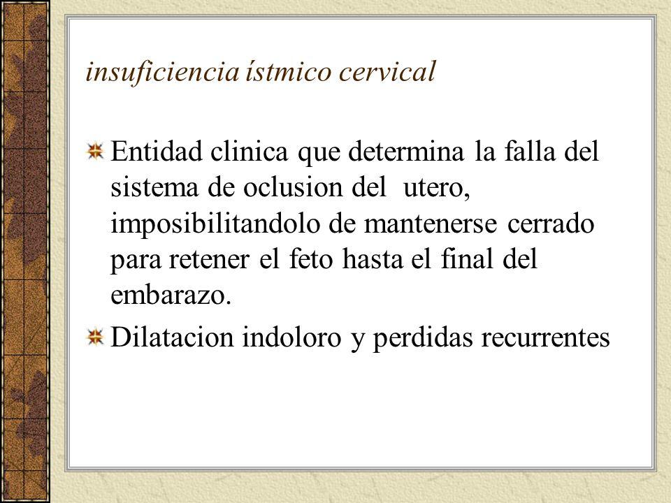 insuficiencia ístmico cervical Entidad clinica que determina la falla del sistema de oclusion del utero, imposibilitandolo de mantenerse cerrado para