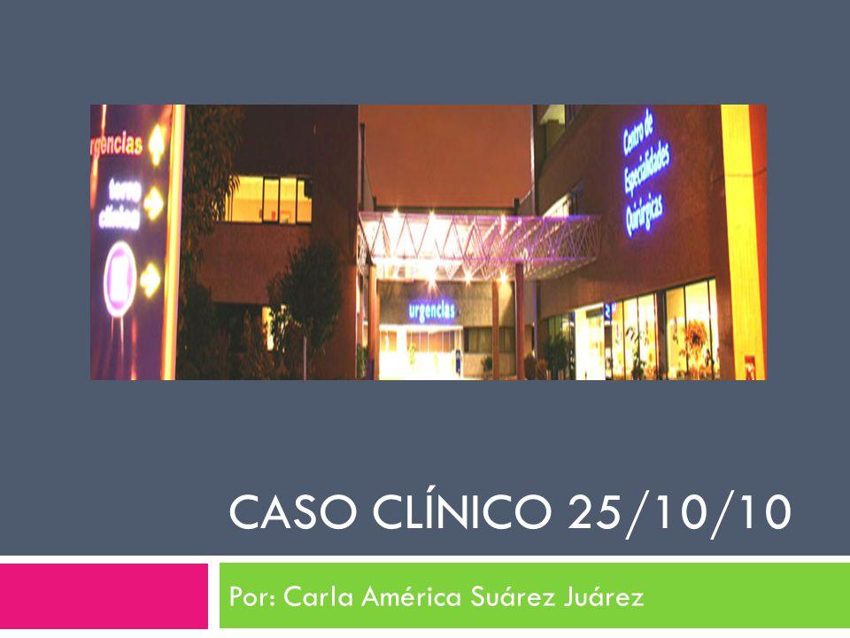 CASO CLÍNICO 25/10/10 Por: Carla América Suárez Juárez