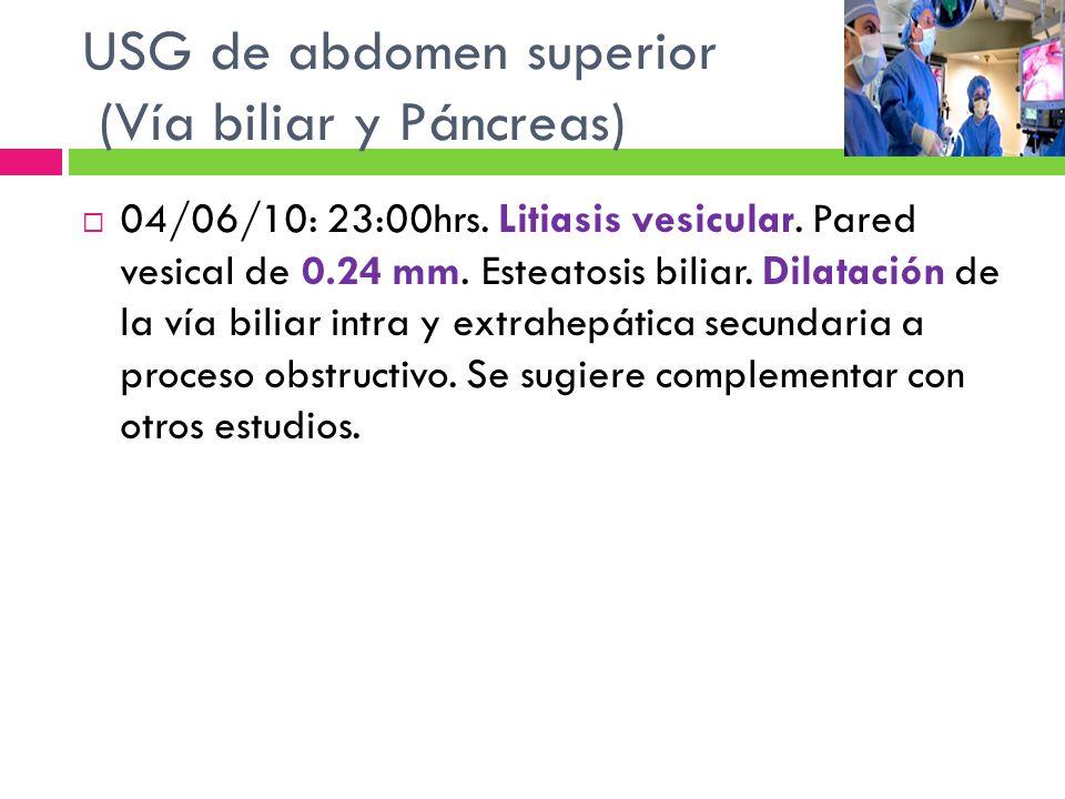04/06/10: 23:00hrs. Litiasis vesicular. Pared vesical de 0.24 mm. Esteatosis biliar. Dilatación de la vía biliar intra y extrahepática secundaria a pr