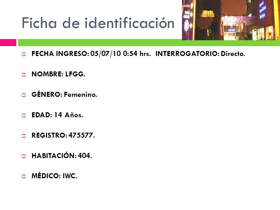 Ficha de identificación FECHA INGRESO: 05/07/10 0:54 hrs. INTERROGATORIO: Directo. NOMBRE: LFGG. GÉNERO: Femenino. EDAD: 14 Años. REGISTRO: 475577. HA
