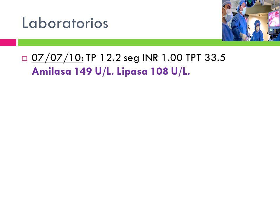 Laboratorios 07/07/10: TP 12.2 seg INR 1.00 TPT 33.5 Amilasa 149 U/L. Lipasa 108 U/L.