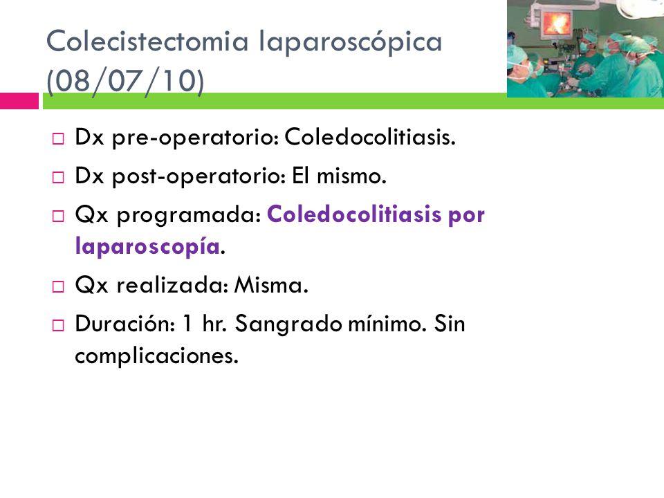 Colecistectomia laparoscópica (08/07/10) Dx pre-operatorio: Coledocolitiasis. Dx post-operatorio: El mismo. Qx programada: Coledocolitiasis por laparo
