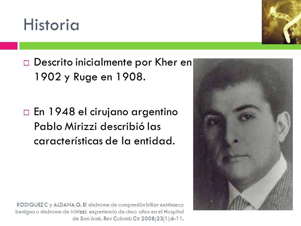 Historia Descrito inicialmente por Kher en 1902 y Ruge en 1908. En 1948 el cirujano argentino Pablo Mirizzi describió las características de la entida