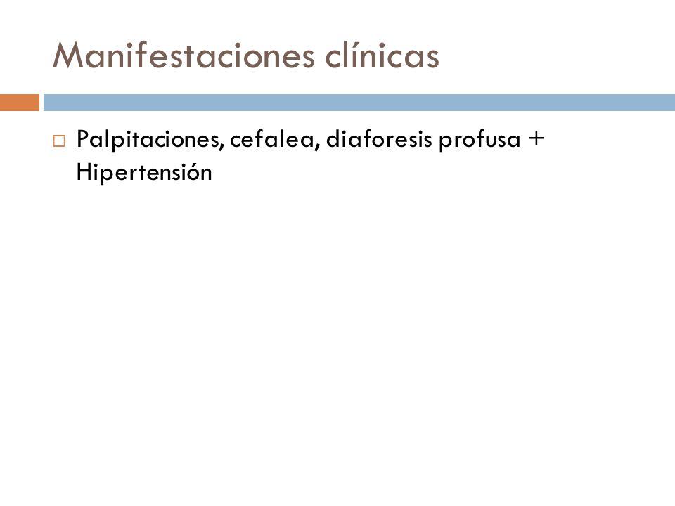 Manifestaciones clínicas Palpitaciones, cefalea, diaforesis profusa + Hipertensión