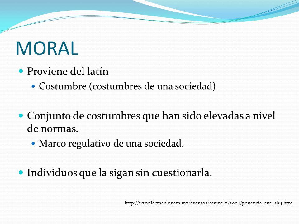 MORAL Proviene del latín Costumbre (costumbres de una sociedad) Conjunto de costumbres que han sido elevadas a nivel de normas. Marco regulativo de un