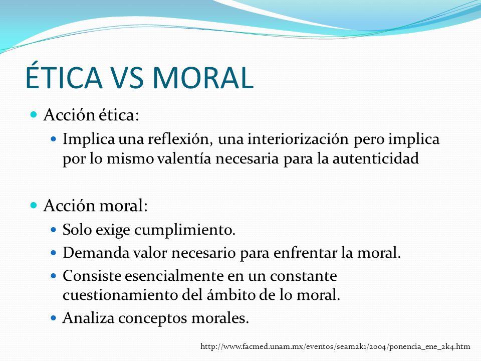 ÉTICA VS MORAL Acción ética: Implica una reflexión, una interiorización pero implica por lo mismo valentía necesaria para la autenticidad Acción moral