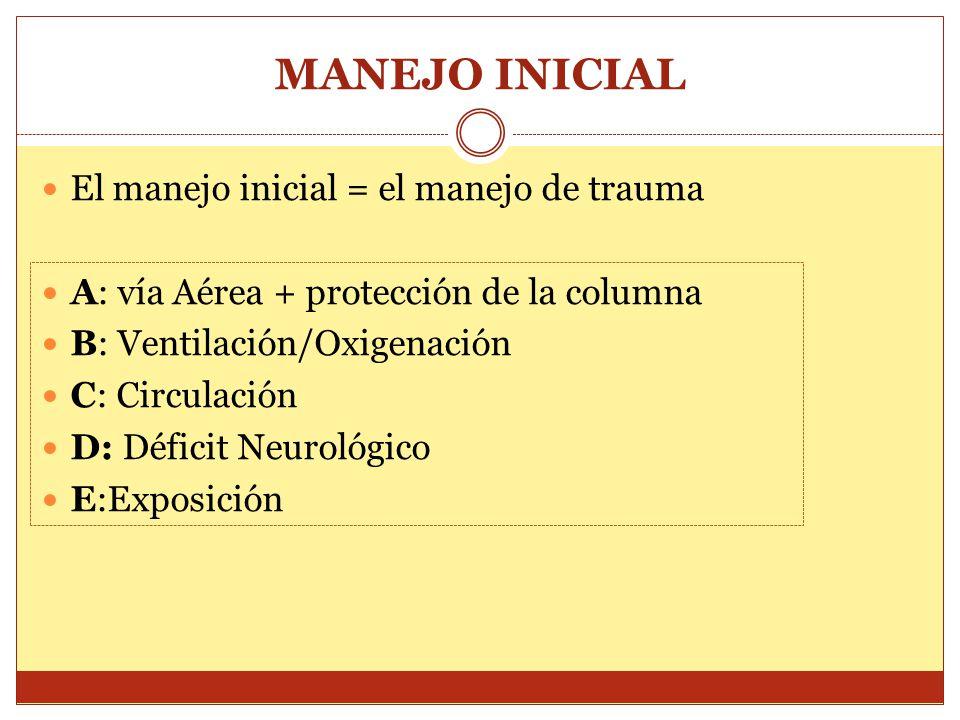MANEJO INICIAL El manejo inicial = el manejo de trauma A: vía Aérea + protección de la columna B: Ventilación/Oxigenación C: Circulación D: Déficit Ne