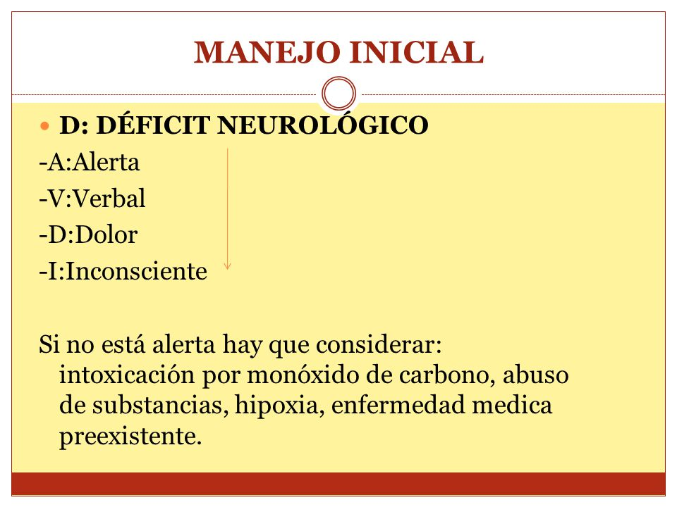 D: DÉFICIT NEUROLÓGICO -A:Alerta -V:Verbal -D:Dolor -I:Inconsciente Si no está alerta hay que considerar: intoxicación por monóxido de carbono, abuso