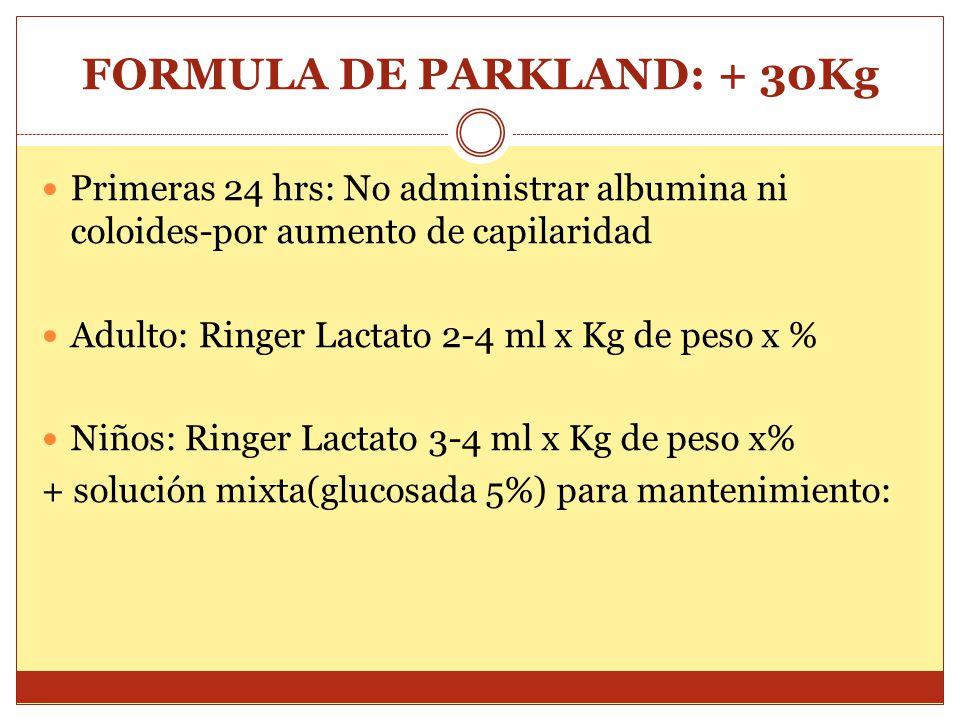FORMULA DE PARKLAND: + 30Kg Primeras 24 hrs: No administrar albumina ni coloides-por aumento de capilaridad Adulto: Ringer Lactato 2-4 ml x Kg de peso x % Niños: Ringer Lactato 3-4 ml x Kg de peso x% + solución mixta(glucosada 5%) para mantenimiento: