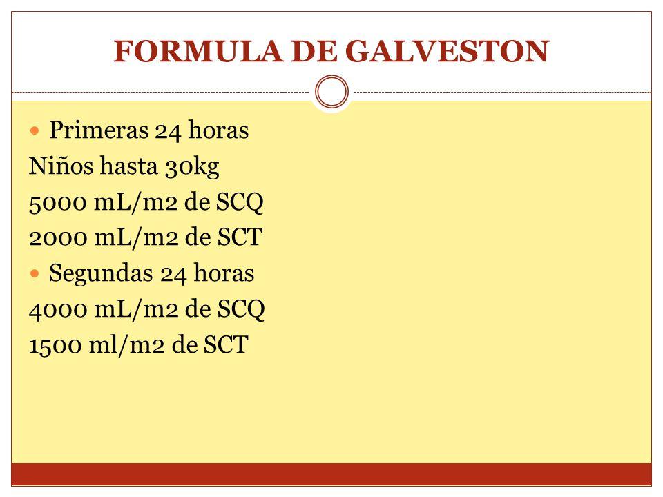 FORMULA DE GALVESTON Primeras 24 horas Niños hasta 30kg 5000 mL/m2 de SCQ 2000 mL/m2 de SCT Segundas 24 horas 4000 mL/m2 de SCQ 1500 ml/m2 de SCT