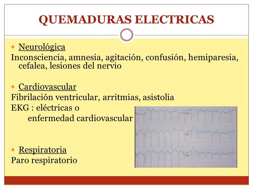 QUEMADURAS ELECTRICAS Neurológica Inconsciencia, amnesia, agitación, confusión, hemiparesia, cefalea, lesiones del nervio Cardiovascular Fibrilación ventricular, arritmias, asistolia EKG : eléctricas o enfermedad cardiovascular Respiratoria Paro respiratorio