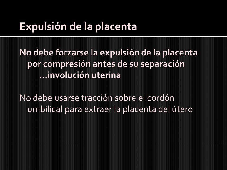 Expulsión de la placenta No debe forzarse la expulsión de la placenta por compresión antes de su separación …involución uterina No debe usarse tracció
