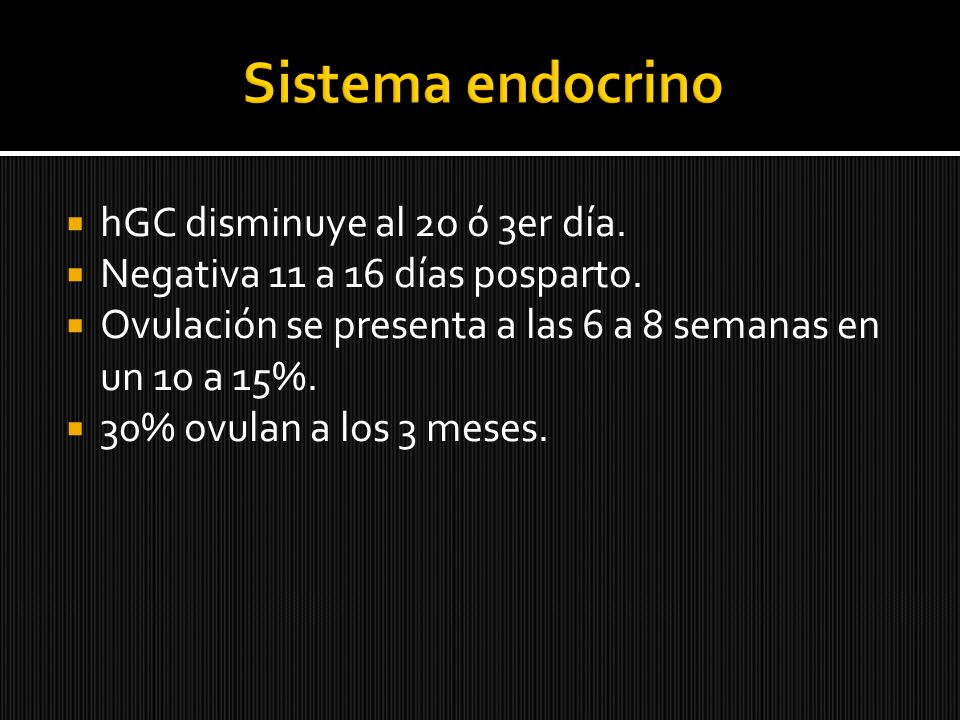 hGC disminuye al 2o ó 3er día. Negativa 11 a 16 días posparto. Ovulación se presenta a las 6 a 8 semanas en un 10 a 15%. 30% ovulan a los 3 meses.