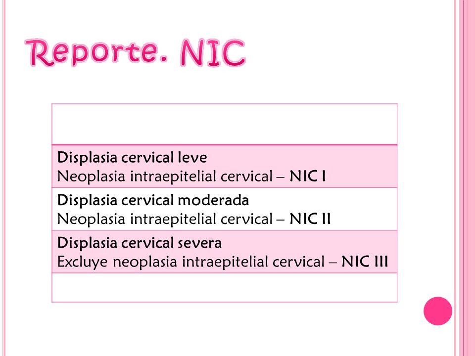 Displasia cervical leve Neoplasia intraepitelial cervical – NIC I Displasia cervical moderada Neoplasia intraepitelial cervical – NIC II Displasia cervical severa Excluye neoplasia intraepitelial cervical – NIC III