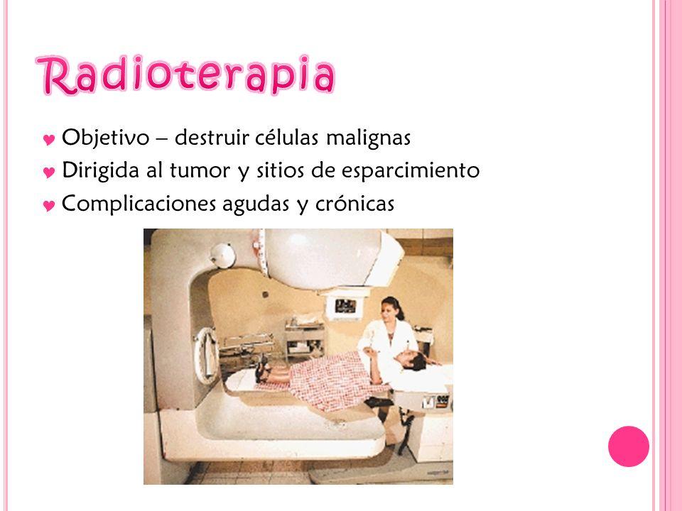 Objetivo – destruir células malignas Dirigida al tumor y sitios de esparcimiento Complicaciones agudas y crónicas