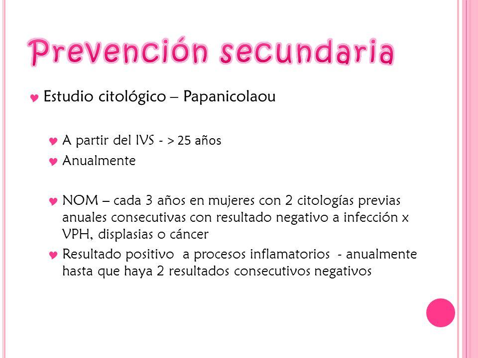Estudio citológico – Papanicolaou A partir del IVS - > 25 años Anualmente NOM – cada 3 años en mujeres con 2 citologías previas anuales consecutivas c