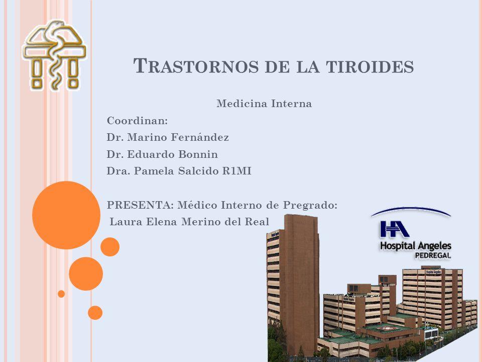 T RASTORNOS DE LA TIROIDES Medicina Interna Coordinan: Dr. Marino Fernández Dr. Eduardo Bonnin Dra. Pamela Salcido R1MI PRESENTA: Médico Interno de Pr