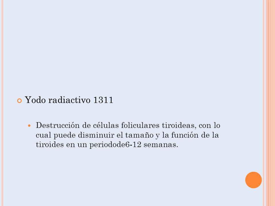 Yodo radiactivo 1311 Destrucción de células foliculares tiroideas, con lo cual puede disminuir el tamaño y la función de la tiroides en un periodode6-