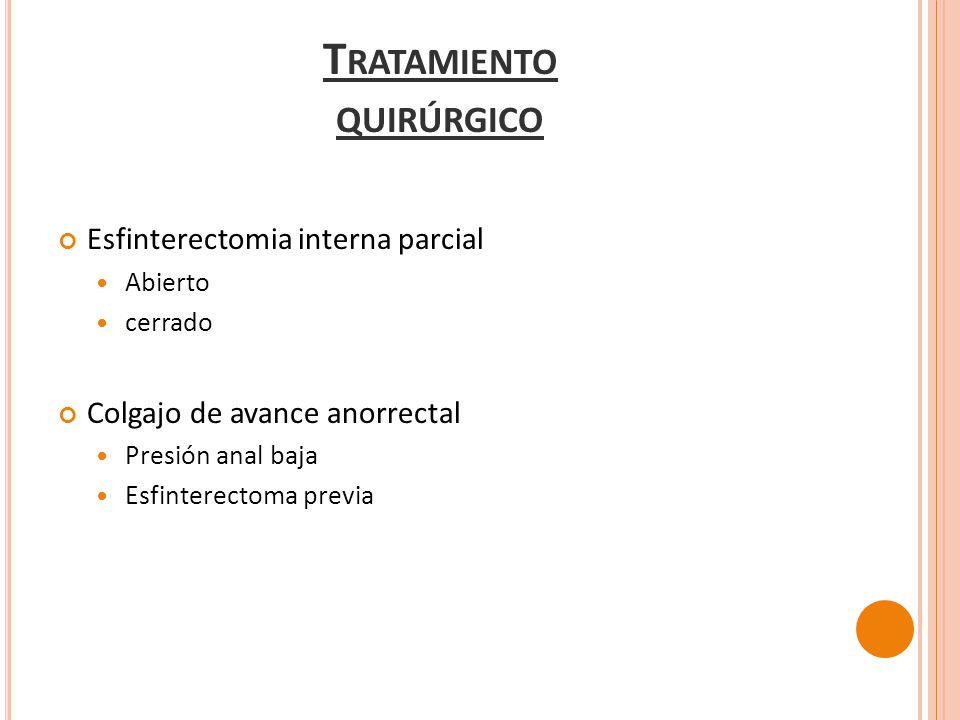 Esfinterectomia interna parcial Abierto cerrado Colgajo de avance anorrectal Presión anal baja Esfinterectoma previa T RATAMIENTO QUIRÚRGICO