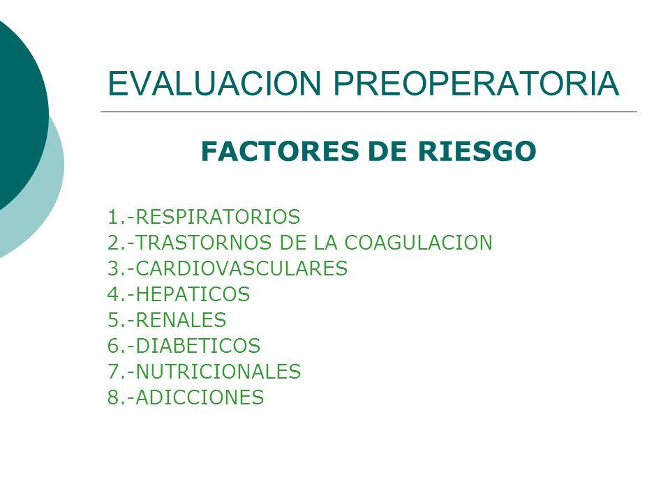 EVALUACION PREOPERATORIA FACTORES DE RIESGO 1.-RESPIRATORIOS 2.-TRASTORNOS DE LA COAGULACION 3.-CARDIOVASCULARES 4.-HEPATICOS 5.-RENALES 6.-DIABETICOS