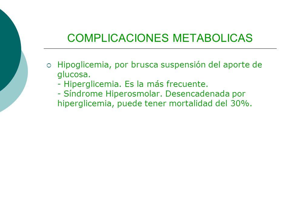 COMPLICACIONES METABOLICAS Hipoglicemia, por brusca suspensión del aporte de glucosa. - Hiperglicemia. Es la más frecuente. - Síndrome Hiperosmolar. D