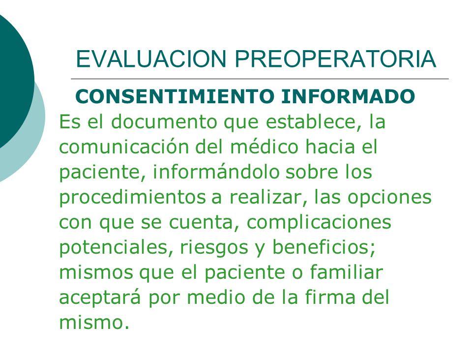 EVALUACION PREOPERATORIA CONSENTIMIENTO INFORMADO Es el documento que establece, la comunicación del médico hacia el paciente, informándolo sobre los