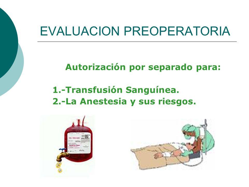 EVALUACION PREOPERATORIA Autorización por separado para: 1.-Transfusión Sanguínea. 2.-La Anestesia y sus riesgos.