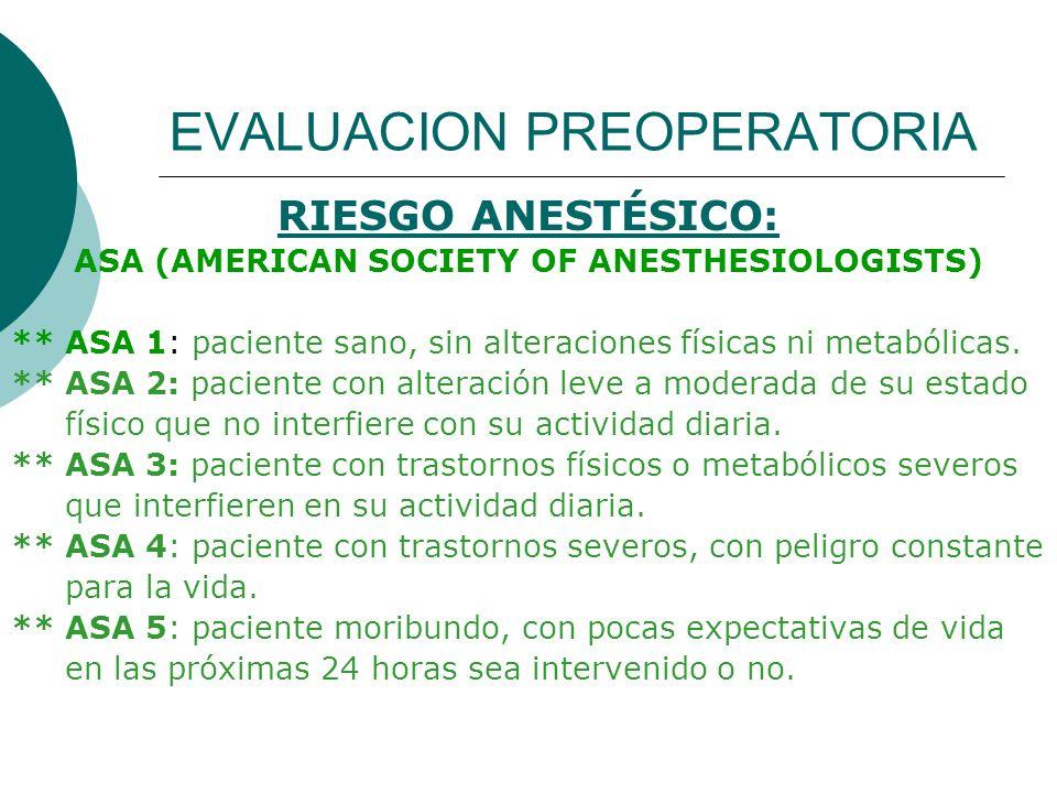 EVALUACION PREOPERATORIA RIESGO ANESTÉSICO: ASA (AMERICAN SOCIETY OF ANESTHESIOLOGISTS) ** ASA 1: paciente sano, sin alteraciones físicas ni metabólic
