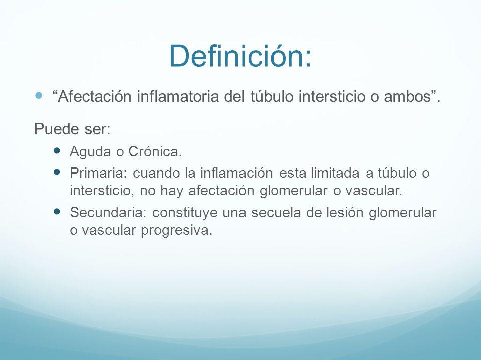 Definición: Afectación inflamatoria del túbulo intersticio o ambos. Puede ser: Aguda o Crónica. Primaria: cuando la inflamación esta limitada a túbulo